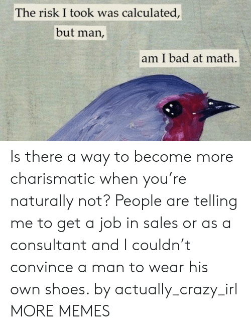Calculated: The risk I took was calculated,  but man,  am I bad at math Is there a way to become more charismatic when you're naturally not? People are telling me to get a job in sales or as a consultant and I couldn't convince a man to wear his own shoes. by actually_crazy_irl MORE MEMES