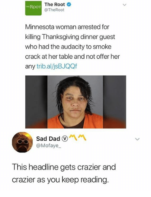 Dad, Thanksgiving, and Audacity: The Root  @TheRoot  EROOT  Minnesota woman arrested for  killing Thanksgiving dinner guest  who had the audacity to smoke  crack at her table and not offer her  any trib.al/jsBJQQf  Sad Dad  @Mofaye  This headline gets crazier and  crazier as you keep reading.