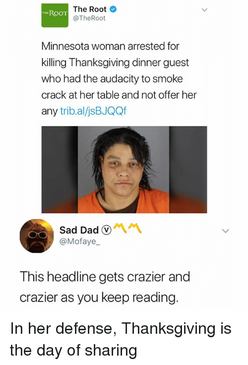 Thanksgiving, Audacity, and Minnesota: The Root  @TheRoot  TH ROOT  Minnesota woman arrested for  killing Thanksgiving dinner guest  who had the audacity to smoke  crack at her table and not offer her  any trib.al/jsBJQQf  SadDadⓥ서서  @Mofaye  This headline gets crazier and  crazier as you keep reading. In her defense, Thanksgiving is the day of sharing