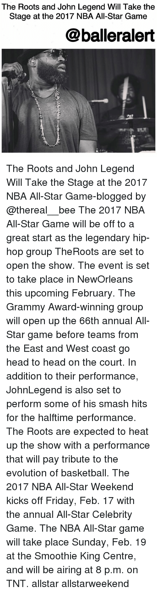 All Star, Grammy Awards, and Grammys: The Roots and John Legend Will Take the  Stage at the 2017 NBA All-Star Game  @balleralert The Roots and John Legend Will Take the Stage at the 2017 NBA All-Star Game-blogged by @thereal__bee The 2017 NBA All-Star Game will be off to a great start as the legendary hip-hop group TheRoots are set to open the show. The event is set to take place in NewOrleans this upcoming February. The Grammy Award-winning group will open up the 66th annual All-Star game before teams from the East and West coast go head to head on the court. In addition to their performance, JohnLegend is also set to perform some of his smash hits for the halftime performance. The Roots are expected to heat up the show with a performance that will pay tribute to the evolution of basketball. The 2017 NBA All-Star Weekend kicks off Friday, Feb. 17 with the annual All-Star Celebrity Game. The NBA All-Star game will take place Sunday, Feb. 19 at the Smoothie King Centre, and will be airing at 8 p.m. on TNT. allstar allstarweekend