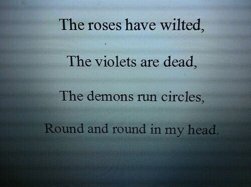 Circles: The roses have wilted  The violets are dead  The demons run circles,  Round and round in my head