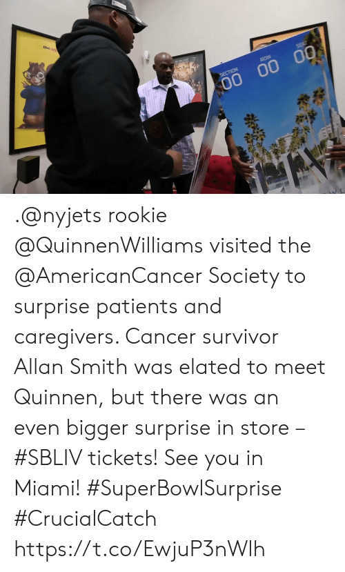 Smith: the s  ROW  SECTION  00 00 00 .@nyjets rookie @QuinnenWilliams visited the @AmericanCancer Society to surprise patients and caregivers. Cancer survivor Allan Smith was elated to meet Quinnen, but there was an even bigger surprise in store – #SBLIV tickets!  See you in Miami! #SuperBowlSurprise #CrucialCatch https://t.co/EwjuP3nWlh