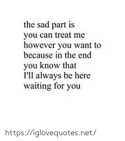 treat: the sad part is  you can treat me  however you want to  because in the end  you know that  I'll always be here  waiting for you https://iglovequotes.net/