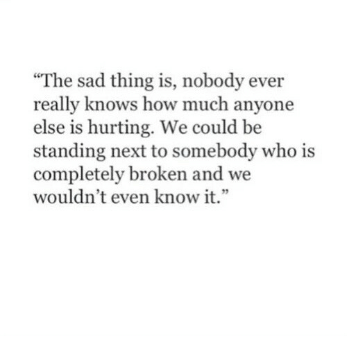"""Sad, How, and Next: """"The sad thing is, nobody ever  really knows how much anyone  else is hurting. We could be  standing next to somebody who is  completely broken and we  wouldn't even know it.""""  1 32"""