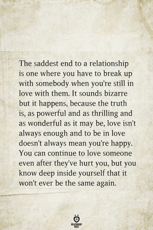 Love, Break, and Happy: The saddest end to a relationship  is one where you have to break up  with somebody when you're still in  love with them. It sounds bizarre  but it happens, because the truth  is, as powerful and as thrilling and  as wonderful as it may be, love isn't  always enough and to be in love  doesn't always mean you're happy.  You can continue to love someone  even after they've hurt you, but you  know deep inside yourself that it  won't ever be the same again  RELATIONSHIP  ES