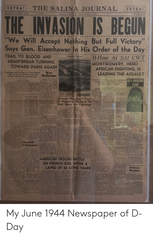 "Af, Bad, and Belgium: THE SALINA JOURNAL  EXTRA!  EXTRA!  SEVENTY FOURTH YEAR  4 PAGES  SALINA, KANSAS. TUESDAY, JUNE 6, 1944  NUMBER 135  THE INVASION IS BEGUN  ""We Will Accept Nothing But Full Victory  Says Gen. Eisen hower In His Order of the Day  11  TRAIL TO BLOOD AND  H-Hour At 2:32 CWT  MONTGOMERY, HERO  AFRICAN FIGHTING, IS  LEADING THE ASSAULT  Invation Points?  HEARTBREAK TURNING  TOWARD PARIS AGAIN  Dunkerque and Warsaw are Years Behind  -Most of France Full Under the Heel  of Nazi Allies Return after 26 Years  War  Bulletins  SLOPING SHORES te Have  LONDON, June 8 ()  The German news ageney  DNB said in a broadcust  AP's INVASION  TEAM  Location of Landings are Not Announced  Immediately--Great Fleets of Planes  and Ships Span the Channel  By CARL CCRANMER  Associated Pe Forcign Staff  The long trail of blood and heartbreak winding through shortly bofore 10 a. m. (4 a  mearly five years of war from Warsaw and Dunkergue turn- m. EW.T that Anglo  ed toward Paris again today with the long planned allied in- American troops had been  vasion of the shores of France. The avenging forcex the reinforced at dawn at the  greatest aophibious expedition in this or any other war moth of the Seine river in  opened a tateful chapter in one of the most thrillingg storins the Le Havre area  or nationathe atory of France, great in history. failen in  defeat, awakening today to the battle shouts of suldier  friendo aad l  smasien gs foe Ute  openng of the second batle  By WER GALLAGHER  SUPREME HEADQUARTERS, ALLIED EXPEDI  TIONARY FORCE, June 6 (P-American, British and  Canadian tro0ps landed in northern France this  launching the grentest overseas military operation in hiatory  with word from their suprome commander, Gen. Dwight D  Elseahower, that ""we will aceept nothing escept full vietory  over the German masters of the continent  The invaston. which Eisenhower called ""a great  crusade,"" was announced at 7:32 A. M Greenwieh Mean  Time (3:32 A. M.. Eastern War Time) in this one-sentence  eommunigge No. 1  Under the command of General  naval forces supported by atrong air forces began landing  Allied armies this morning on the northeen coast of France  It was anhounced moments later that Britain's Gen,  Sir Bernard L. Montgomery, hero of the African desert, was  in charge of thé assault.  The locationa of the landings were not ainounced  Eisenhower himaelf wished Godspeed to the parachutists  NEW YORK, June 6 (P)  The Romanian home radio  announced today et 8:07a.  Romanian time that  morning  peoun  enemy formations are over  the Belgrade area"" of Yugo-  alavia flying northeast to  wand Romania he federal  communications reported  (Thia would indicate an  attack from Italian bases.)  PESBLY SEACH Diepp  Germans Have Spent Years  In Preparing Weapons To  Beat Down the Challenge  al totheJeaicual  ADILENEMay 6 Thi  of statcugalcroopetrdaso  Amatn co an  nia apwe  aech A tosk to ie ecale  N e ofan ande  of he delermin vo men  thits anadione and siesed  e wa direting  greatest ahary vemn  h ahe history of the worid,  ald  t bedisturbed ete to be  told of the event.Sear s0,  P boh d and bad  tau rompaninn anid late  Mondas nigbt, Monday a  ot on of the gond doys  senhower,  Aned  NEW YORK, June 6 (P  The London radio, in a Dutch  1 jlanguage broadcast. warned  Europesn  workers today to report to command of Adolf Hitler's Germany have gone into deviswho were the first to land on the  ttheir leaders with all speed ing and manufacturing weapons with which to combat the  te PAUT KERY LEE  Acsociated Pres Farelga Staf  All the inventive brains and mechanical  a  ose tion  underground  slcill at the  France in the es  Rbe distaabed the and to be prepared for any- Allied invasion of Western Europe. The realts range from For three houre prevtoue to thek emy-heid soil of France  fantastic improbabilities employing the farthest advances of radio had bn ma from Byltan ware under heasy  at,he tlackctoitda of  planet fne hich Prenlet Peul  at vanty raled tour vear  agcn hens ned  WES GALLAGHER  wnld  necnea tli atee a this  worning  be sepe ty Uhing.""  Tall re W  ho  Keep away from military a perverted science, throagh bright ideas of conomon killailies were landin belween Le reports o adlo eave the fistvasion Tesmt covred orec  attack,  eries of flaatres reporting that p  eads eA ed s  installations. the broadcast ers, down to battle-suggested improvements of standardavre and Cherbourg along the respondenta were hured tically every phoe ofea tn  said Underground members weapons.  report to your trusted lead  Mona  Before the invasion German propagandists made michana along 1he noth cu of moned fro bed to sagree prese rope te dintoed hefirst  Not- theadquarter and locked  in aew f the Allied iad b  nandy  A ea onthesborteslwa decidnd hy elose abaven such ers. Act with speed. Be pre-Capial of secret"" weapons that would turn any tide in their  Thix would be across the han-cominuniqu asele efo wor e as  ou to Btih The tate of Adolf the zat tattle of the arepared for anything. There is tavor at one fell stroke, and some of the actual Germannel and afmost due aouth of such eral hours ter the landings wore newa ahesd of Isls cometito  ptes of ie 20th  nenlaes to be sestied  on the ot f ntrero Prere or Engiart  Oeresit  i Berlib end Paris Gernien soi  sahg we iling agunstbombardment in the port of equipment lent color to their ciaims. Most of the secret riah ports as Hastings, Brighton, ecie  Portataouth and Bournenmouth  rman bads payrdLe Havre.""  weapons talk, however, wan pretty generaly written off as  siniply hot air.  tie Germaas necessarity havean tde is an tem of slmalicitg imandy and were betng engaged s the war e ion of man ete  To was mde known a 811AEF  supreme eoman fe  a he s stnt  ld para  otist hed  SUPREME HEADQUAR-  ue neck t in a noose Potain TERS ALLIED EXPEDI  s gotns to feppen bist his  cen th Intucr la worethan ts Dite itis  Reetotu hl nd the fate of N begn  Powon a onnticy before that  as a lawn, May 10 1540, kenty plaltint Bot acras ONARY FORCE June 6cations artillery, tank ac stiboxee ofcoceand e landings had been In prog-Allve OR land andep the Ge wide pprte o the war fres  shat H0tder hurled bir actey of Coh antiy id his peo- -United States battle h ils Besides all this, te armocpate steel In home 1 aiores wileh the Germana have od ay thing yet seen on the pea. Pogh ertertor  prioaly on the uer  the tahricated il.b Nai shock troops  mano  uns, barbed wire, mines and menthe site, the Gerinana tuld them led ronmunique was iad as long a oh n the darke dhua io rept  Alled soldiers leaped onto the  opoo to 4,000.00 mer. hin oir ple ght  oe sod d divizions  SoUrne of 000 tanA netponsnow in to dfend U. S. Coast Guard units aiso ar of theie le the roeket-propelled The rage of weapens botweenships huried inio those defensesboD era and plltsg str opet fo renortn8 he war, both  ceand h st to be eorthy ards gh are participating in the oper y e Arly este t extremes includes the barrages which the Narls admit- over the German westwall to dr iviAnd roilgary fre Denja  ships are supporting the  The great Alled armadas dwarf- Blier bides a seter de uhdier his  Wa have bcome the gbte cham Allhed landings in France and ck One f the mont pectacuthe daue nd quickly buried to ee e Allied in fort  ear of lew dp edsbot eted to any de-  Huge trinsport planes fled  Bis keen new ene wae dece-  ie deciart We hat  detend odr and tome ann with tions, it w announced t0he Saleruo InvaN3n of Repien od hom ta on cne g-tet were tercitie  id deterteine e a of Ce oner  Tor3 years  arep througs the Balkans to the ted  their cargos In the rear.  that das rance wen rmiythe u e eday American marines like 1943. and also in the Hay ofthrow eld to concen) every-le nuded severaf bat- Borlin id that masses of Aet im h o he autnor  bedevet he Der allice to 0s the  not ielet ar in the wld  wise are in the fightig, man-Bisc hs devtee, eteaed (rodtgi lus of 000 yards s the Whele Selse Ray aTca Over Normandy, frying to seeoor to BeipHes stellng now  ning secondary guns aboard  the big ship8  mipesishiaze with thelr tire  hd  loiost horizntol nigbt unn cope detection  finalty dien toward the choeAnied rainesweeiet  th  nade f  airfields  Just betore tastor ofr in the to get through the front door to  Churchill  In Commons  n esitivela  Cese In-  erman an cedlio  landine ada  araon wee len  The German radio reported unale, It pro aey toedthea psontel box eall-helal foir snd that noe paeeKaness apre ne commander, Geu  1oday that four British paratceatn pracicatity a ho t B dta  thute divisione had nded ck af in e eeoe the atr betore ex-sed to doldiera rs t remendera ead hie  hetween Lo Havre and Cher-oroved elther (o0 ditietlt A mine wih ratchet  LONDON June 6 P)  The Polea had  e h Polsi  AuT on widely separated poiste  The auprene hnrad nade ho  h itentlon tata  helf oos eon a ekemndm chtlstwere drapped Lsho  end ghting tg  derense  e was accomanied byeveral  In  LONDON, Jine 6 (P  airmen imder hls command Gen etrode  e ou  t n aid hot w herete  ng ines g  lowrwa comt  ecn ater, a atenined the House af Common to ifour times the size of theiies iged out a oter to ove 1 a detonator to tull vietery e nothtoK ept ung me  eardarda eet day that an immense Allied Nazi parachnte foroe dropped s nd megrietie doned stells into lm-  reck persave the tenth trock  d  fost  mdntPrime Minister Churchll told bourg in France. This was atanture wnd te or thr D  3ene  J fosr prev  AUolent long tandos and Eng  ampbionis  e Aisrai  Ras Y did a r s  he oa f  arplau  n  s  n tower fola bia ms0 the  wre embarktng on e c  tisePnKear-ed of  rer wb2 e armadn of 4.000 slips with on Crete in the Mediterrane e  Soke at t everal  A ade d nk g sade toward which we heve strvemen, eturaing NAF po te ed  1housand emaller exn.  do nop4 eratt had earmed AIied  er r Roross the ehannel for  Athe.tothe invasion of Europe  Churchill also aaid that  et the derE tad air borne andings  had bren auporsafiully effect  weto eed behind the Germaus imes  (Contind en Page Three manth, snwaedie tnla of Flying Fortsess dg spot eod wese aiting  the uther e  of the  of Grre  tong walt-epsrcne theway our  Re insal the Seenter cf ation n tnig sp  31Sr the deree tiehitinz whs In en aobibic oe an  Saen30 infles thnesof 1Te  5ING GEORGK TO SPEAR  NEW TORE de he  t1o be, A e e e roo e  AMERICAN TROOPS BATTLE  ON FRENCH  ai adE  Cherba es soulbeast lton Ge s roons welled o t that t  Caen is so miles infand from te onaunt de  o the base of the 78-mile hals, Rentea d Romm  lde Nomandy peninaula  t nd  a  SOIL AFTER A  N rA a  0gat at p a Loa  Gon ume  Iwas  thetAd ter ieset  arlie  The landings on the  reoe en t awy T besches ans procredling at  oeman m orod cacnous points eL the present  Heasy fighting also was repor  LAPSE OF 26 LONG YEARS  Invasion  Weather  One of Berlur's frst elatna wathio to Frane te taxe e  that the firat tt parasiute a t as be did on the  dvialon ya Bedly ruauted.  K tetime,Crurchill shid.  The fire of ahore bat  wenplng  hero of the  ete theie prt Alied elli  ongomer  Be PA KENS 1EE  Aciated Pres Forelan Sraff  wOuDed wtio reepered. Oier bat  eries bas been largely quel-  nco  anebe seundled  FOss  rOU  atherkan trops agaib are fight.peers ered thele easuetiea Fre laterwad restored t ssaut 1the ADled berationthe niain cacucian in era det  fene bu on the Alled side sare  No biher Aled commanders he toam ot ibow an  Sout ough Belgium to K pon  He said that ""obstacies werteen 1soropeon tre salt eR fogurea Htcelans of om ecr ay  LONDON, Juuns 6 )  iorwhich were cónstructed in ge m s worlt War ve h Gbet anuthet to and caed e oanmelfroup Afr heThe sun broke through beavy  ed te t a e the Ben bave not proved 80A est os tse famsous Digi int atnd nclal 0ou border st Rocri ro sithogh en. Omar rad Aough appblblous sttachs donds t timee in the Dover  the i  to the no  has beninedeno and ore Uhe mont  e AIRi  lo  e  itiet s was abdrelend.a but ly  onet to lasg aty  Eog-qute feeling of ennfidence hsstra area tis firt day of  the Alied invanion of westArn  eeorrame rd  Re primeminiter said o he led Wark es as anothet th C olch. 2 and Beeybaa s the Tnt m Te rope  ud forces  uod Csio inite Ia  eottlied  Sead that  Atal ier m reet  Anda bis nats the Apmertean Bris the prent gr ehte Aeicsa t rdse direstls nnde batle-trateed s o  C ASSR autaned by ahoiut 2100 Aein ocos o n e tteffele m ve mded for At, Retab nd C by rease donarthee was stnshine, but lter  O ent s iest line airceaft whch can e ng ae a 7e th Ar ENon sany in l th 9 te-e c n of heavy elouda see  te tondine treo  anedistely an  After a dagbresk shcorer  of Ae Bn th afas  of  wtion  up trom the northwast. Thire  AS reort thtevervthng sh B n o anheonte te s eraeb cpar nes daithough the outlonk war less  etstea roe wid had blowA  Sera GE ict  Ond what a pan be de erAto E foe a atce r n Gerban sins desed sa 9 hot losS ome of i strengts  clared  a o atieste e hinkein  ter daAN A moderate sea  rA  cheske  Insed ns My June 1944 Newspaper of D-Day"