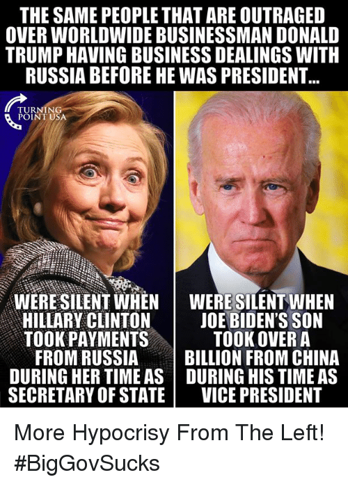 Hillary Clinton: THE SAME PEOPLE THAT ARE OUTRAGED  OVER WORLDWIDE BUSINESSMAN DONALD  TRUMP HAVING BUSINESS DEALINGS WITH  RUSSIA BEFORE HE WAS PRESIDENT  TURNING  POINT USA  WERE SILENT WHENWERE SILENT WHEN  HILLARY CLINTON | JOE BIDEN'S SON  TOOK PAYMENTS  TOOK OVER A  FROM RUSSIABILLION FROM CHINA  DURING HER TIME AS DURING HIS TIME AS  SECRETARY OF STATE VICE PRESIDENT More Hypocrisy From The Left! #BigGovSucks