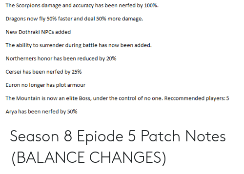 Control, Dothraki, and Ability: The Scorpions damage and accuracy has been nerfed by 100%.  Dragons now fly 50% faster and deal 50% more damage.  New Dothraki NPCs added  The ability to surrender during battle has now been added  Northerners honor has been reduced by 20%  Euron no longer has plot armour  The Mountain is now an elite Boss, under the control of no one. Reccommended players:5  Arya has been nerfed by 50% Season 8 Epiode 5 Patch Notes (BALANCE CHANGES)