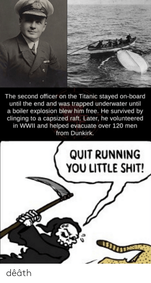 Blew: The second officer on the Titanic stayed on-board  until the end and was trapped underwater until  a boiler explosion blew him free. He survived by  clinging to a capsized raft. Later, he volunteered  in WWII and helped evacuate over 120 men  from Dunkirk.  QUIT RUNNING  YOU LITTLE SHIT! dêâth