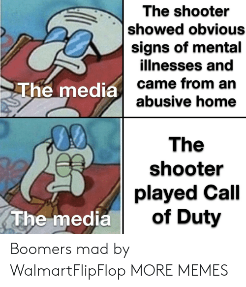 obvious: The shooter  showed obvious  signs of mental  illnesses and  came from an  abusive home  The media  00  The  shooter  played Call  of Duty  The media Boomers mad by WalmartFlipFlop MORE MEMES