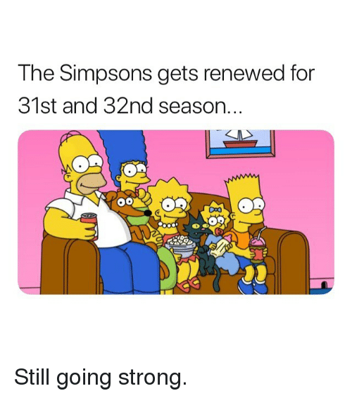 Memes, The Simpsons, and The Simpsons: The Simpsons gets renewed for  31st and 32nd season Still going strong.