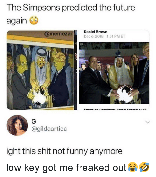 Funny, Future, and Low Key: The Simpsons predicted the future  again  @memezan  Daniel Brown  Dec 6,2018 1:51 PMET  @gildaartica  ight this shit not funny anymore low key got me freaked out😂🤣
