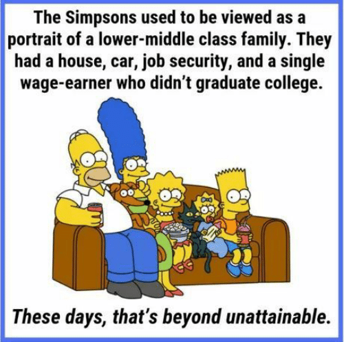 College, Family, and The Simpsons: The Simpsons used to be viewed as a  portrait of a lower-middle class family. They  had a house, car, job security, and a single  wage-earner who didn't graduate college.  These days, that's beyond unattainable.