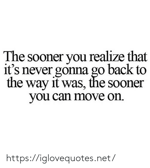 the way: The sooner you realize that  it's never gonna go back to  the way it was, the sooner  you can move on. https://iglovequotes.net/
