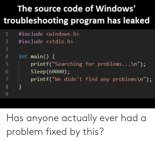 "Windows, Sleep, and Code: The source code of Windows'  troubleshooting program has leaked  1 #include <windows.h>  2 #include <stdio.h>  4 int main) (  4 int main()  printf(""Searching for problems...In"");  Sleep(60000);  printf(""We didn't find any problems \n"");  6  7  8  9 Has anyone actually ever had a problem fixed by this?"