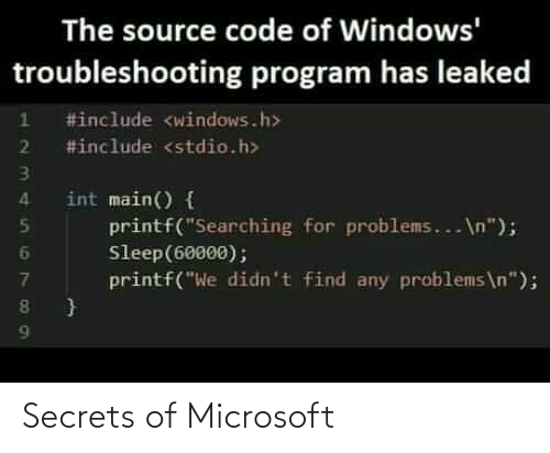 "Main: The source code of Windows'  troubleshooting program has leaked  #include <windows.h>  2 #include <stdio.h>  int main() {  printf(""Searching for problems... \n"");  Sleep(60000);  printf(""We didn't find any problems\n""); Secrets of Microsoft"