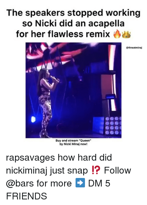 "Friends, Memes, and Nicki Minaj: The speakers stopped working  so Nicki did an acapella  for her flawless remix  @threatminaj  Buy and stream ""Queen""  by Nicki Minaj now! rapsavages how hard did nickiminaj just snap ⁉️ Follow @bars for more ➡️ DM 5 FRIENDS"
