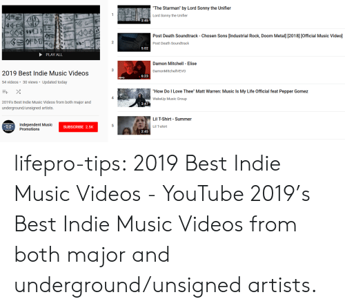 """Life, Love, and Music: The Starman"""" by Lord Sonny the Unifier  Lord Sonny the Unifier  3:45  Post Death Soundtrack - Chosen Sons [Industrial Rock, Doom Metall [2018] [Official Music Videol]  2  Post Death Soundtrack  5:02  PLAY ALL  Damon Mitchell Elise  3  DamonMitchellVEVO  2019 Best Indie Music Videos  6:23  vevo  54 videos 30 views Updated today  """"How Do I Love Thee"""" Matt Warren: Music Is My Life Official feat Pepper Gomez  WakeUp Music Group  4  2019's Best Indie Music Videos from both major and  underground/unsigned artists  3:47  Lil T-Shirt Summer  Independent Music  Promotions  SUBSCRIBE 2.5K  Lil T-shirt  2:45 lifepro-tips:   2019 Best Indie Music Videos - YouTube   2019's Best Indie Music Videos from both major and underground/unsigned artists."""