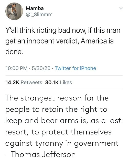 Keep: The strongest reason for the people to retain the right to keep and bear arms is, as a last resort, to protect themselves against tyranny in government - Thomas Jefferson