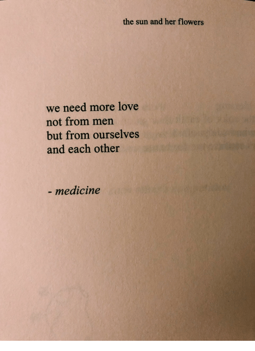 Love, Flowers, and Medicine: the sun and her flowers  we need more love  not from men  but from ourselves  and each other  medicine
