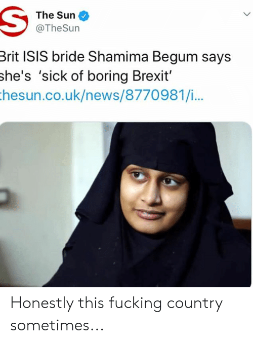 Shamima Begum: The Sun  @TheSurn  Brit ISIS bride Shamima Begum says  she's 'sick of boring Brexit'  hesun.co.uk/news/8770981/i... Honestly this fucking country sometimes...