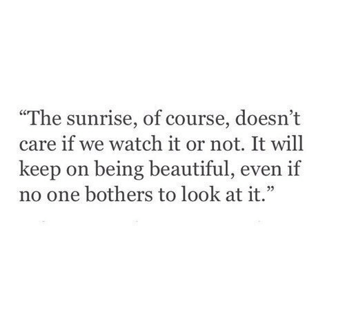 "Or Not: ""The sunrise, of course, doesn't  care if we watch it or not. It will  keep on being beautiful, even if  no one bothers to look at it."""
