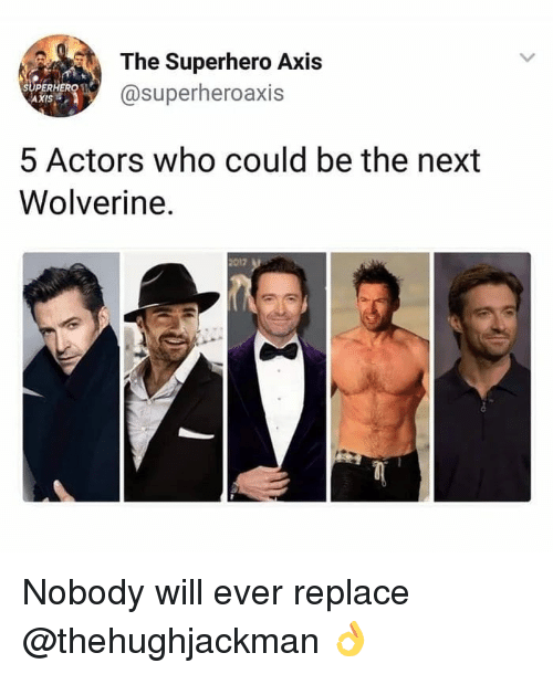 Wolverine: The Superhero Axis  @superheroaxis  SUPERERO  AXIS  5 Actors who could be the next  Wolverine.  2017 Nobody will ever replace @thehughjackman 👌