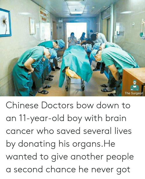 Brain, Cancer, and Chinese: The Surgeon Chinese Doctors bow down to an 11-year-old boy with brain cancer who saved several lives by donating his organs.He wanted to give another people a second chance he never got