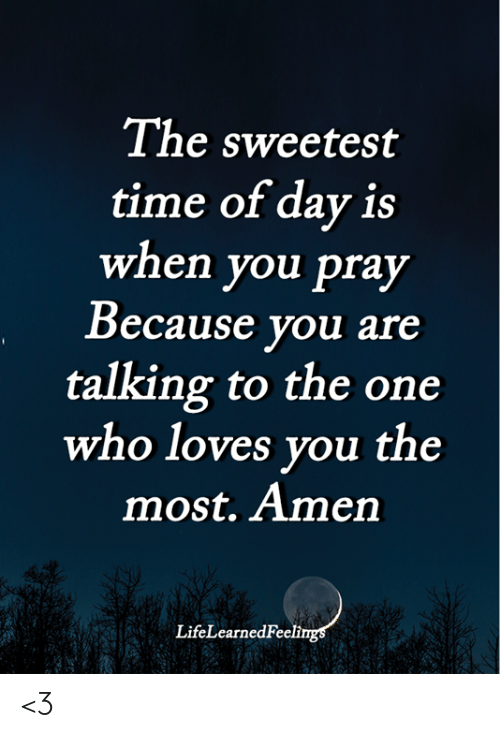 Memes, Time, and 🤖: The sweetest  time of day is  when you pray  Because you are  talking to the one  who loves you the  most. Amen  LifeLearnedFeelings <3