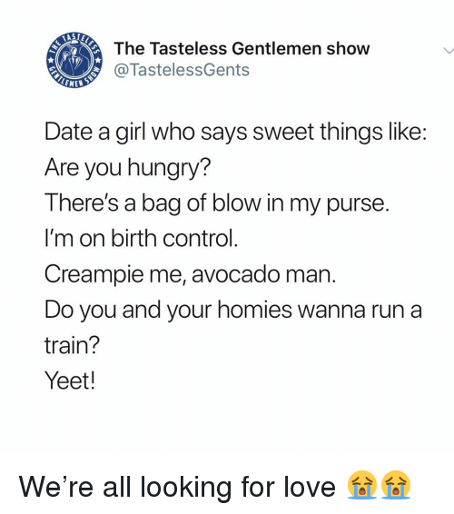 Creampie, Hungry, and Love: The Tasteless Gentlemen show  @TastelessGents  Date a girl who says sweet things like  Are you hungry?  There's a bag of blow in my purse  I'm on birth control  Creampie me, avocado man  Do you and your homies wanna run a  train?  Yeet! We're all looking for love 😭😭