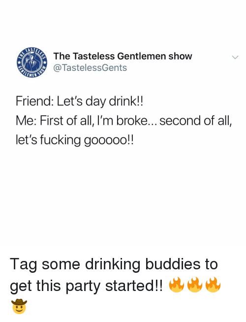 Drinking, Fucking, and Memes: The Tasteless Gentlemen show  @TastelessGents  Friend: Let's day drink!!  Me: First of all, I'm broke...second of all  let's fucking gooooo! Tag some drinking buddies to get this party started!! 🔥🔥🔥🤠