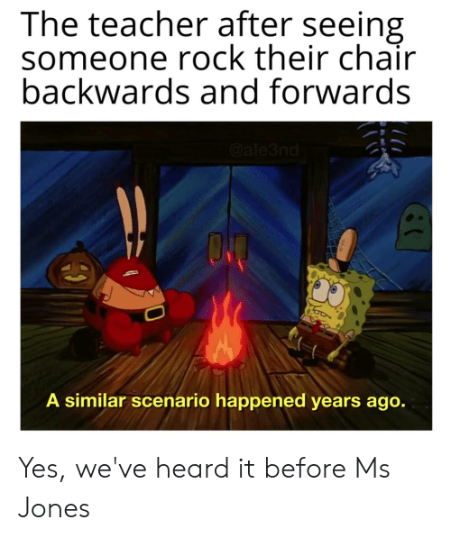 Reddit, Teacher, and Chair: The teacher after seeing  someone rock their chair  backwards and forwards  @ale3nd  ON  A similar scenario happened years ago. Yes, we've heard it before Ms Jones
