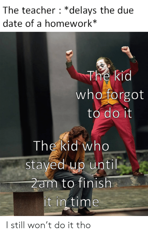 in time: The teacher *delays the due  date of a homework*  The kid  who forgot  to do it  The kid who  stayed up until  2am to finish  it in time I still won't do it tho