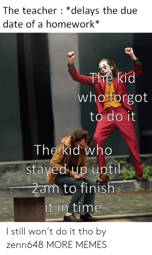 in time: The teacher *delays the due  date of a homework*  The kid  who forgot  to do it  The kid who  stayed up until  2am to finish  it in time I still won't do it tho by zenn648 MORE MEMES
