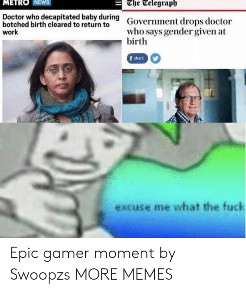 Dank, Doctor, and Memes: The Telegraph  METRO NEWS  Doctor who decapitated baby during  botched birth cleared to return to  work  Government drops doctor  who says gender given at  birth  f share  excuse me what the fuck Epic gamer moment by Swoopzs MORE MEMES