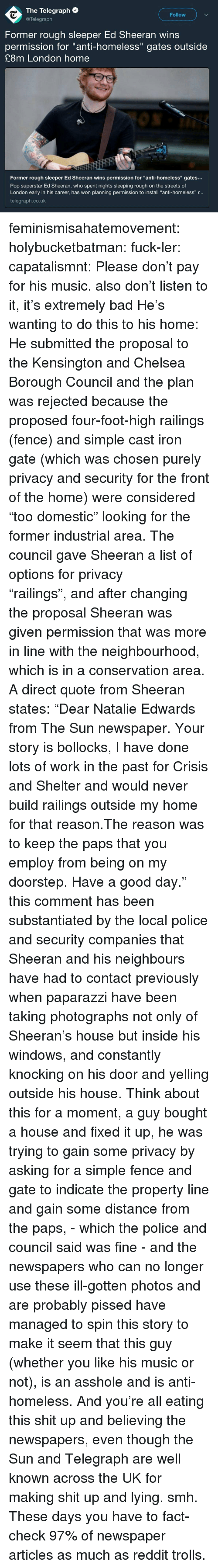 """Telegraph: The Telegraph  @Telegraph  Follow  Former rough sleeper Ed Sheeran wins  permission for """"anti-homeless"""" gates outside  £8m London home  Former rough sleeper Ed Sheeran wins permission for """"anti-homeless"""" gates..  Pop superstar Ed Sheeran, who spent nights sleeping rough on the streets of  London early in his career, has won planning permission to install """"anti-homeless"""" r...  telegraph.co.uk feminismisahatemovement:  holybucketbatman:  fuck-ler:  capatalismnt: Please don't pay for his music.  also don't listen to it, it's extremely bad  He's wanting to do this to his home: He submitted the proposal to the Kensington and Chelsea Borough Council and the plan was rejected because the proposed four-foot-high railings (fence) and simple cast iron gate (which was chosen purely privacy and security for the front of the home) were considered """"too domestic"""" looking for the former industrial area. The council gave Sheeran a list of options for privacy """"railings"""",and after changing the proposal Sheeran was given permission that was more in line with the neighbourhood, which is in a conservation area. A direct quote from Sheeran states: """"Dear Natalie Edwards from The Sun newspaper. Your story is bollocks, I have done lots of work in the past for Crisis and Shelter and would never build railings outside my home for that reason.The reason was to keep the paps that you employ from being on my doorstep. Have a good day."""" this comment has been substantiated by the local police and security companies that Sheeran and his neighbours have had to contact previously when paparazzihave been taking photographs not only of Sheeran's house but inside his windows, and constantly knocking on his door and yelling outside his house.Think about this for a moment, a guy bought a house and fixed it up, he was trying to gain some privacy by asking for a simple fence and gate to indicate the property line and gain some distance from the paps, - which the police and council said was fine - """