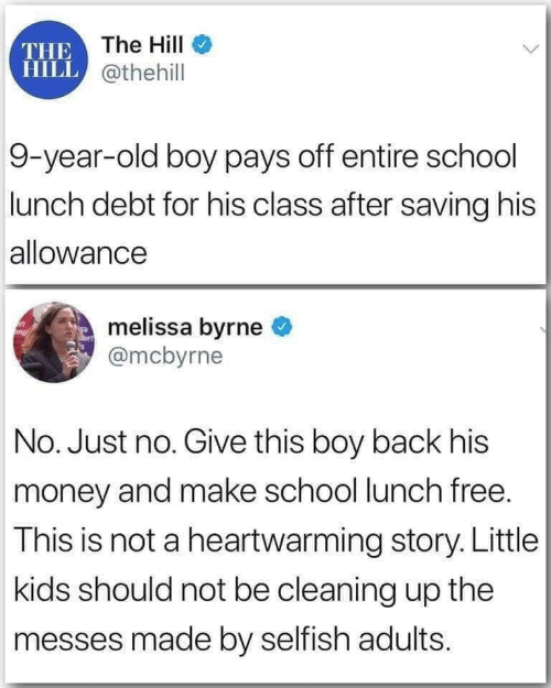Not A: THE The HilI  HILL @thehill  9-year-old boy pays off entire school  lunch debt for his class after saving his  allowance  melissa byrne  @mcbyrne  No. Just no. Give this boy back his  money and make school lunch free.  This is not a heartwarming story. Little  kids should not be cleaning up the  messes made by selfish adults.