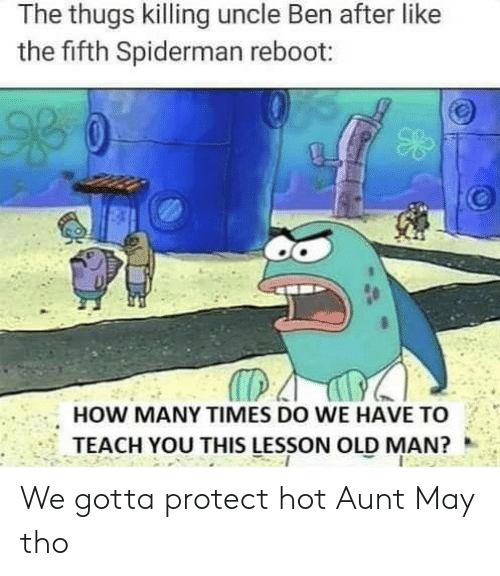 Dank Memes: The thugs killing uncle Ben after like  the fifth Spiderman reboot:  HOW MANY TIMES DO WE HAVE TO  TEACH YOU THIS LESSON OLD MAN? We gotta protect hot Aunt May tho