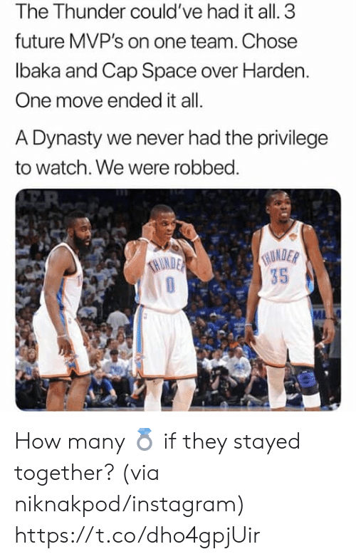 Future, Instagram, and Memes: The Thunder could've had it all. 3  future MVP's on one team. Chose  lbaka and Cap Space over Harden.  One move ended it all.  A Dynasty we never had the privilege  to watch. We were robbed.  THURDER  35  THUNDE How many 💍 if they stayed together? (via niknakpod/instagram) https://t.co/dho4gpjUir