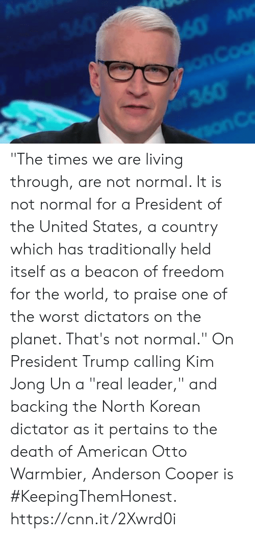 "cnn.com, Kim Jong-Un, and Memes: ""The times we are living through, are not normal. It is not normal for a President of the United States, a country which has traditionally held itself as a beacon of freedom for the world, to praise one of the worst dictators on the planet. That's not normal.""  On President Trump calling Kim Jong Un a ""real leader,"" and backing the North Korean dictator as it pertains to the death of American Otto Warmbier, Anderson Cooper is #KeepingThemHonest.  https://cnn.it/2Xwrd0i"