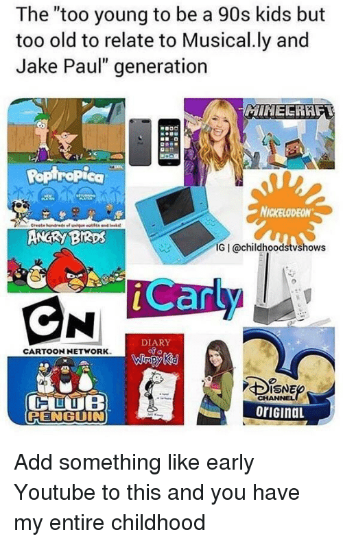"""Nickelodeon, youtube.com, and Kids: The """"too young to be a 90s kids but  too old to relate to Musical.ly and  Jake Paul"""" generation  MINEERAF  Ropiropica  NICKELODEON  ANGRY BIRps  IG I @childhoodstvshows  Car  DIARY  CARTOONNETWORK  ISNE  CHANNEL  oriGinaL  PENGUIN Add something like early Youtube to this and you have my entire childhood"""