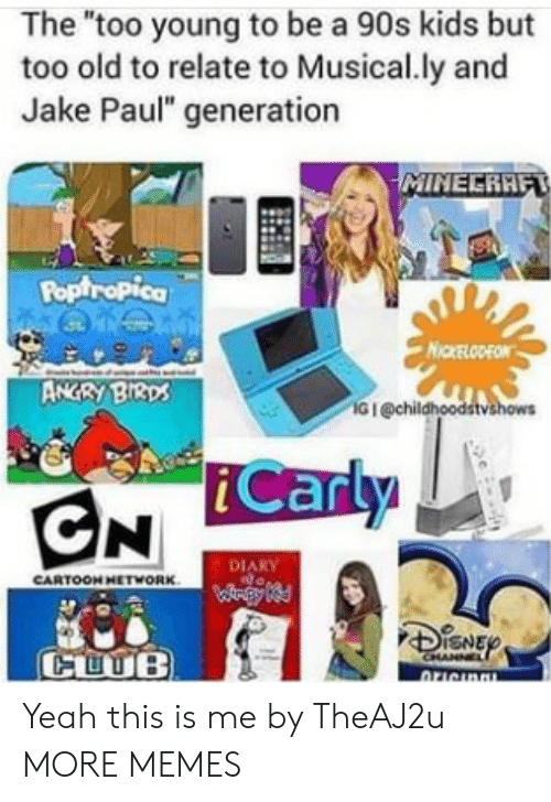 """Dank, iCarly, and Memes: The """"too young to be a 90s kids but  too old to relate to Musical.ly and  Jake Paul"""" generation  Poptropica  NICKELODEON  ANGRY BI3ps  G I @chil  iCarly  DIARY  CARTOON HETWORK  CUUB Yeah this is me by TheAJ2u MORE MEMES"""
