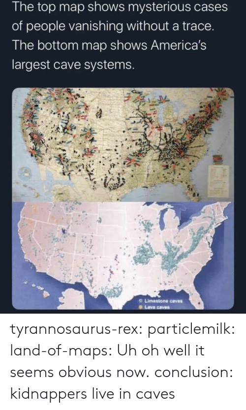 obvious: The top map shows mysterious cases  of people vanishing without a trace.  The bottom map shows America's  largest cave systems.  Limestone caves  Lava caves tyrannosaurus-rex: particlemilk:  land-of-maps: Uh oh well it seems obvious now.   conclusion: kidnappers live in caves