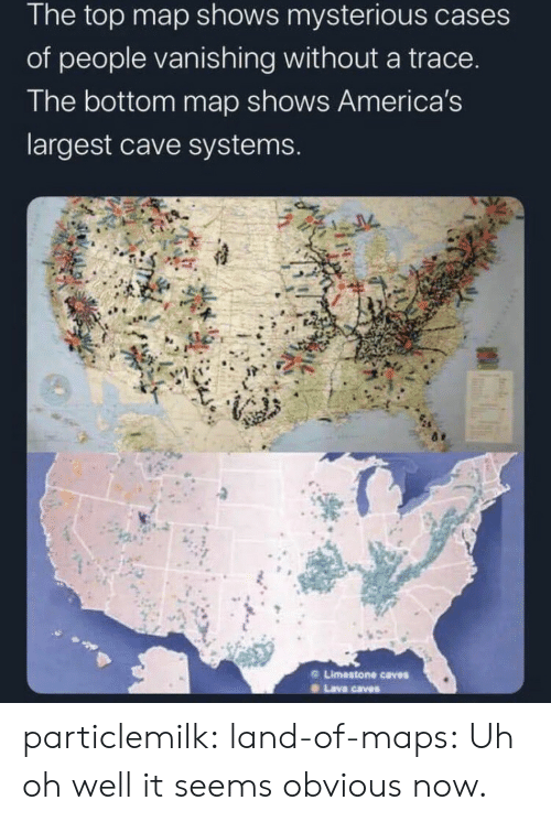 obvious: The top map shows mysterious cases  of people vanishing without a trace.  The bottom map shows America's  largest cave systems.  Limestone caves  Lava caves particlemilk:  land-of-maps: Uh oh well it seems obvious now.