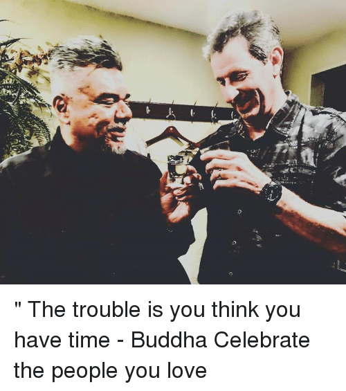 "Love, Memes, and Buddha: ""  The trouble is you think you have time - Buddha   Celebrate the people you love"