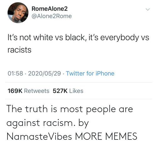 Against: The truth is most people are against racism. by NamasteVibes MORE MEMES