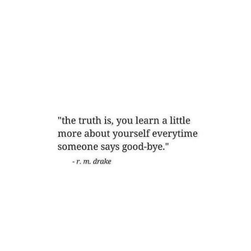"Drake, Good, and Truth: ""the truth is, you learn a little  more about yourself everytime  someone says good-bye.""  -r. m. drake"