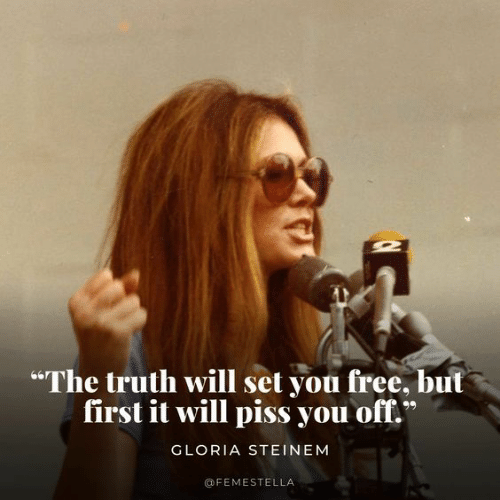 """Free, Truth, and Gloria Steinem: """"The truth will set you free, but  first it will piss you off.  GLORIA STEINEM  @FEMESTELLA"""