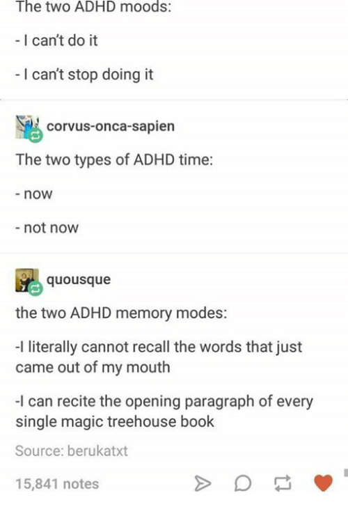 Adhd, Book, and Magic: The two ADHD moods:  - I can't do it  I can't stop doing it  corvus-onca-sapien  The two types of ADHD time:  -now  not now  ousque  the two ADHD memory modes:  I literally cannot recall the words that just  came out of my mouth  -I can recite the opening paragraph of every  single magic treehouse book  Source: berukatxt  15,841 notes