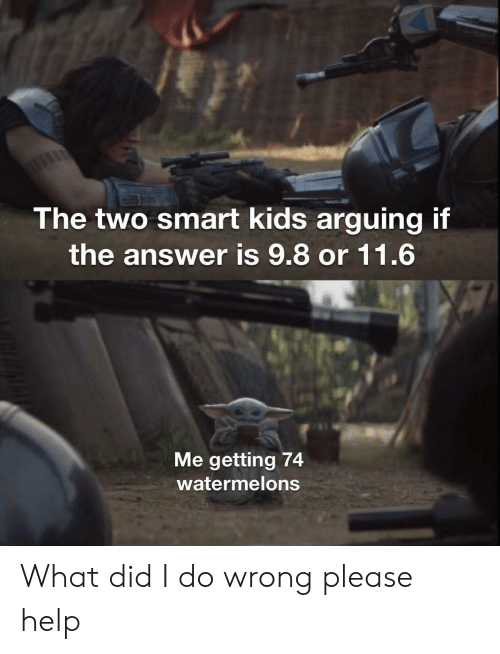 arguing: The two smart kids arguing if  the answer is 9.8 or 11.6  Me getting 74  watermelons What did I do wrong please help